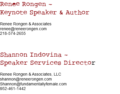 Renee Rongen – Keynote Speaker & Author Renee Rongen & Associates renee@reneerongen.com 218-574-2655 Shannon Indovina – Speaker Services Director Renee Rongen & Associates, LLC shannon@reneerongen.com Shannon@fundamentallyfemale.com 952-461-1442
