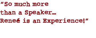 """So much more than a Speaker… Reneé is an Experience!"""